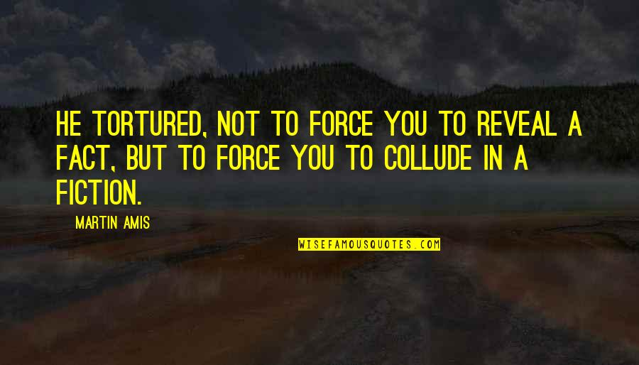Tortured's Quotes By Martin Amis: He tortured, not to force you to reveal