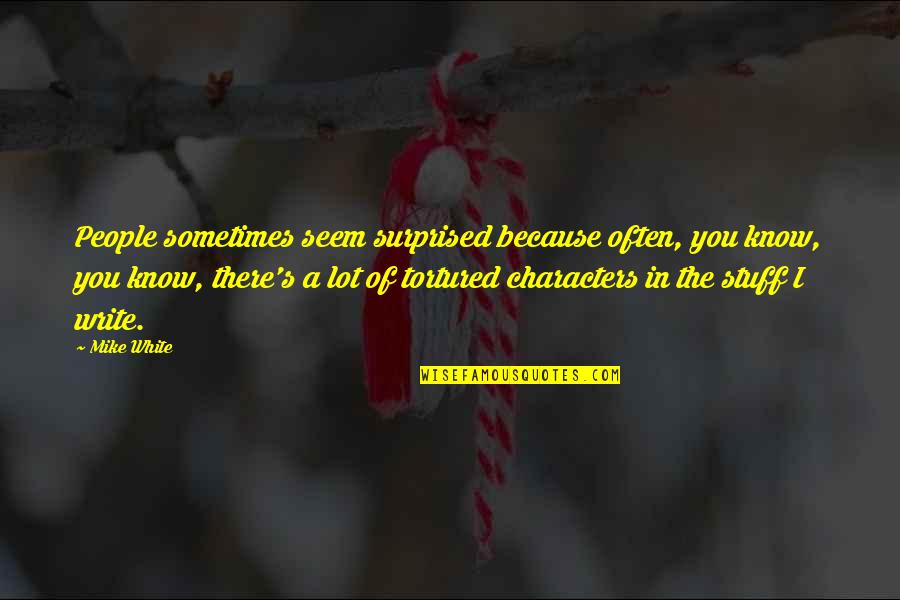 Tortured's Quotes By Mike White: People sometimes seem surprised because often, you know,
