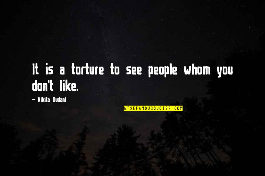 Tortured's Quotes By Nikita Dudani: It is a torture to see people whom