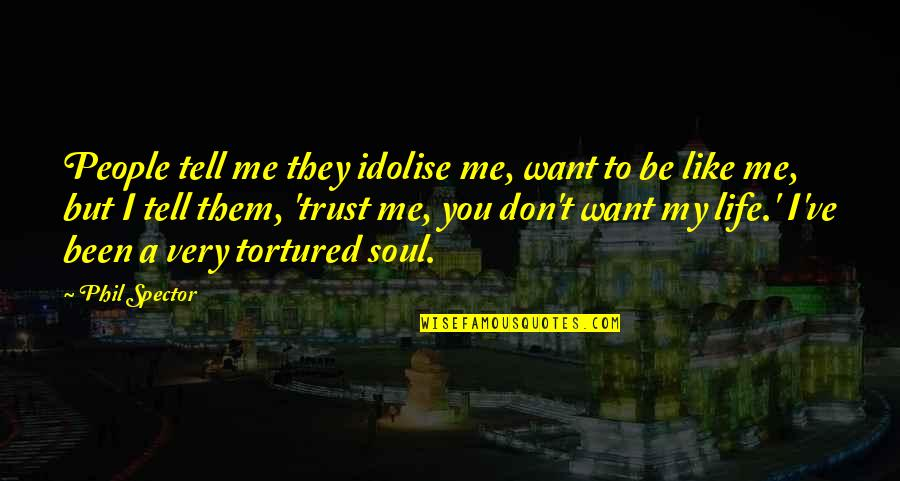 Tortured's Quotes By Phil Spector: People tell me they idolise me, want to