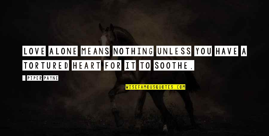 Tortured's Quotes By Piper Payne: Love alone means nothing unless you have a
