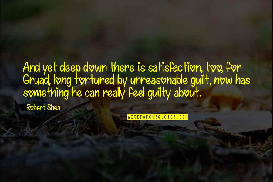 Tortured's Quotes By Robert Shea: And yet deep down there is satisfaction, too,