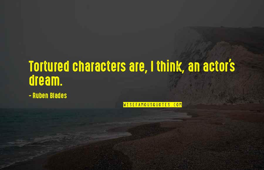 Tortured's Quotes By Ruben Blades: Tortured characters are, I think, an actor's dream.