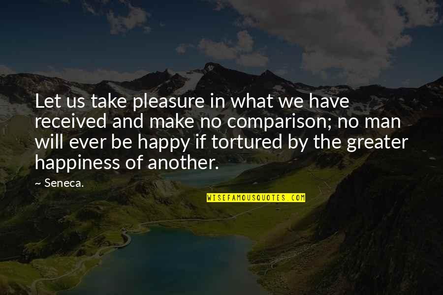 Tortured's Quotes By Seneca.: Let us take pleasure in what we have
