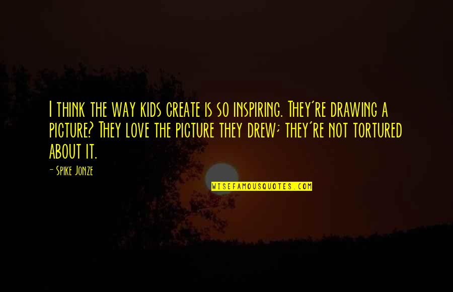 Tortured's Quotes By Spike Jonze: I think the way kids create is so