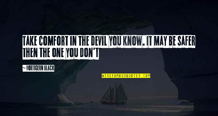 Tortured's Quotes By Vortigern Black: Take comfort in the devil you know. It
