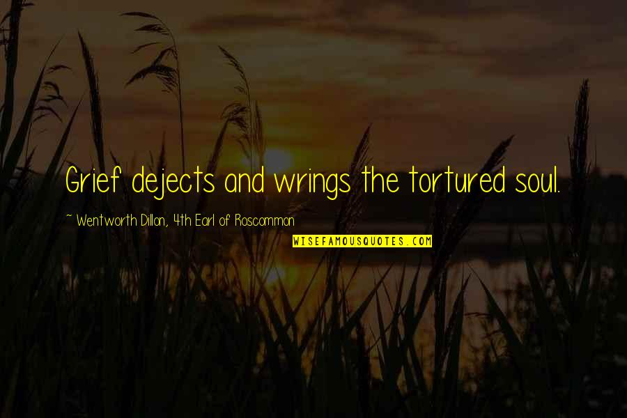 Tortured's Quotes By Wentworth Dillon, 4th Earl Of Roscommon: Grief dejects and wrings the tortured soul.
