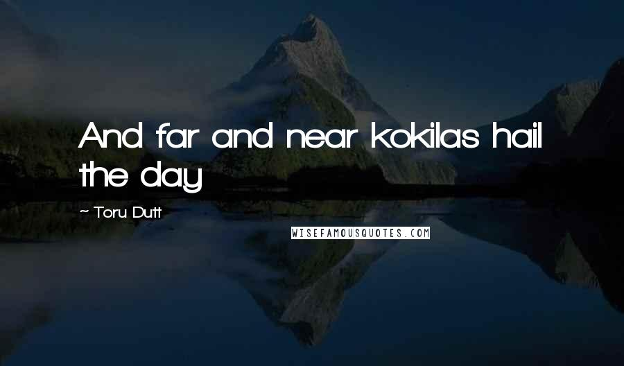 Toru Dutt quotes: And far and near kokilas hail the day