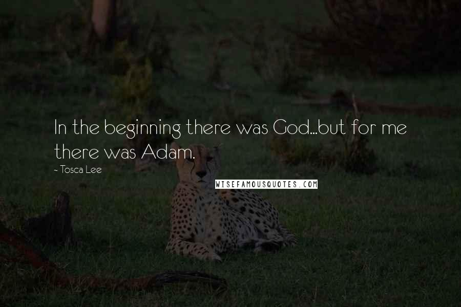 Tosca Lee quotes: In the beginning there was God...but for me there was Adam.