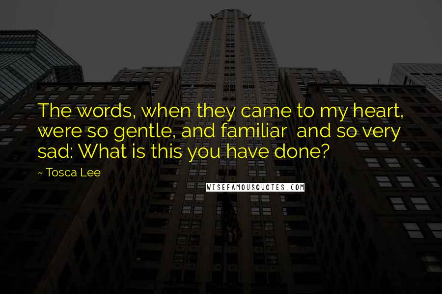 Tosca Lee quotes: The words, when they came to my heart, were so gentle, and familiar and so very sad: What is this you have done?