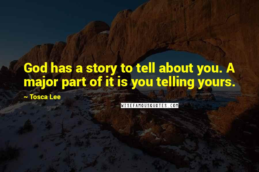 Tosca Lee quotes: God has a story to tell about you. A major part of it is you telling yours.