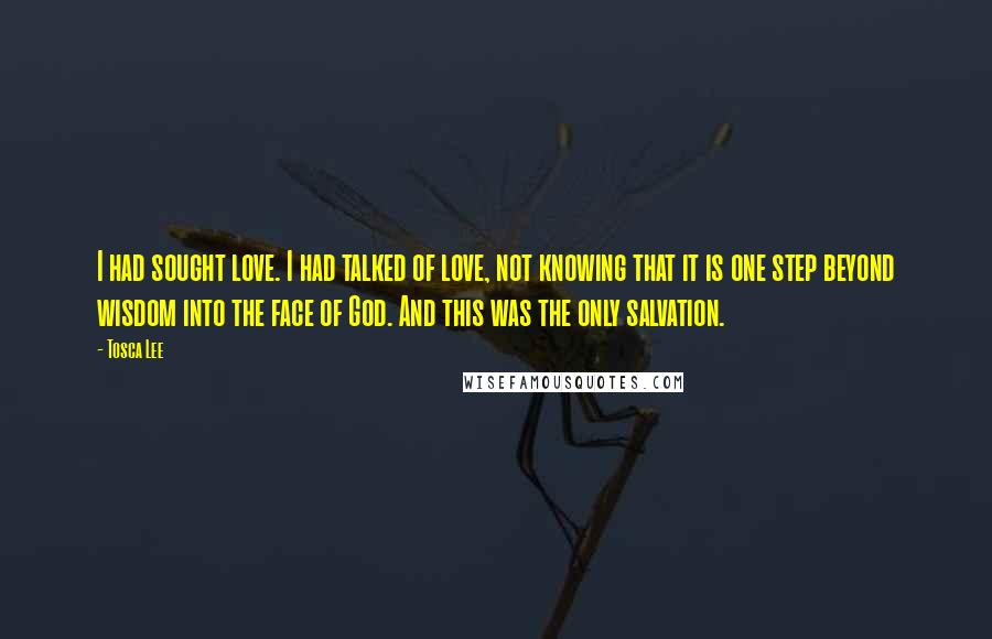 Tosca Lee quotes: I had sought love. I had talked of love, not knowing that it is one step beyond wisdom into the face of God. And this was the only salvation.