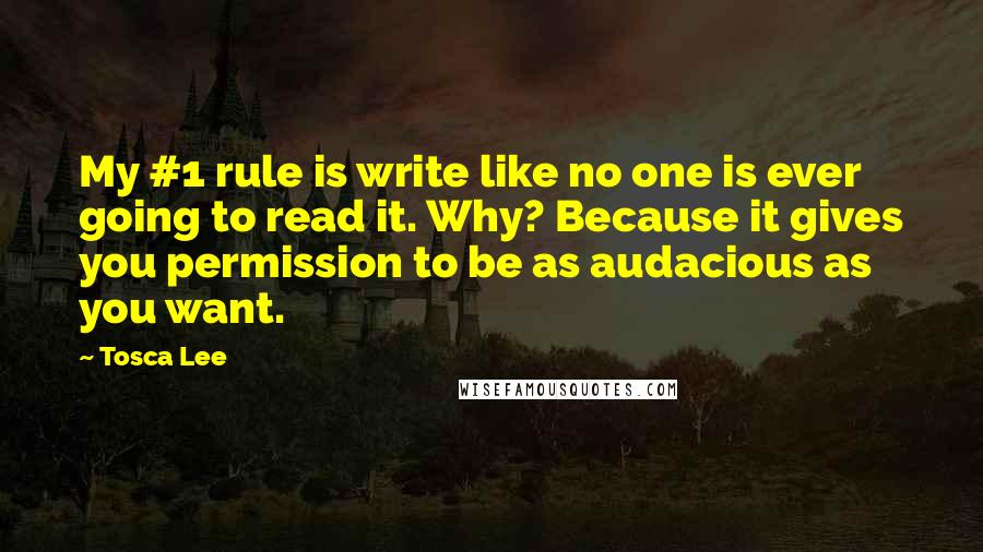 Tosca Lee quotes: My #1 rule is write like no one is ever going to read it. Why? Because it gives you permission to be as audacious as you want.