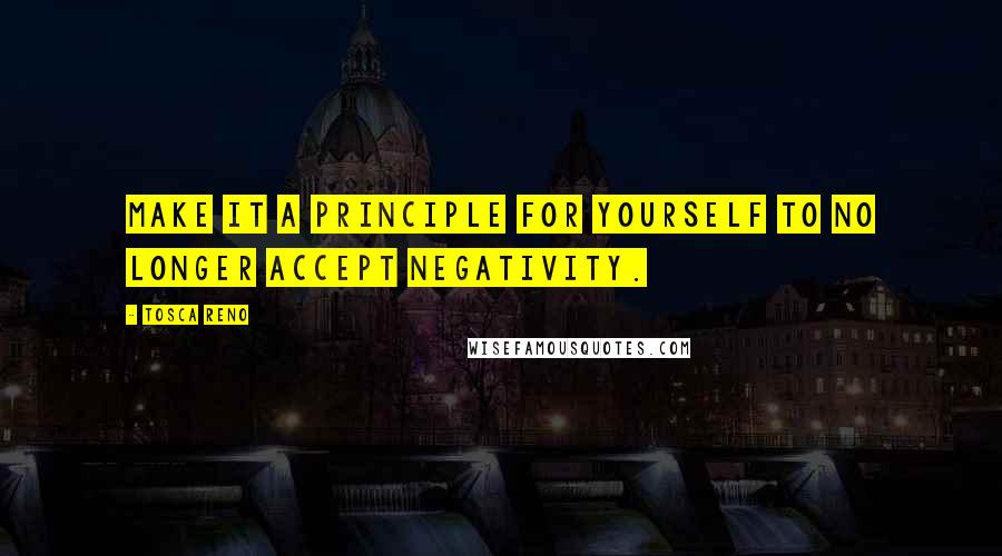 Tosca Reno quotes: Make it a principle for yourself to no longer accept negativity.