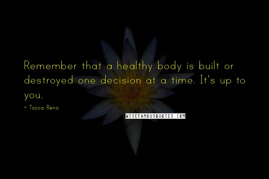 Tosca Reno quotes: Remember that a healthy body is built or destroyed one decision at a time. It's up to you.