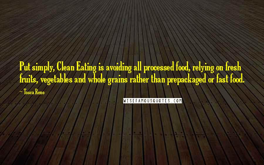 Tosca Reno quotes: Put simply, Clean Eating is avoiding all processed food, relying on fresh fruits, vegetables and whole grains rather than prepackaged or fast food.