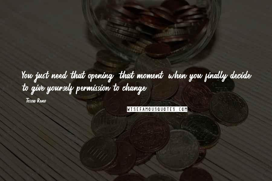 Tosca Reno quotes: You just need that opening, that moment, when you finally decide to give yourself permission to change.