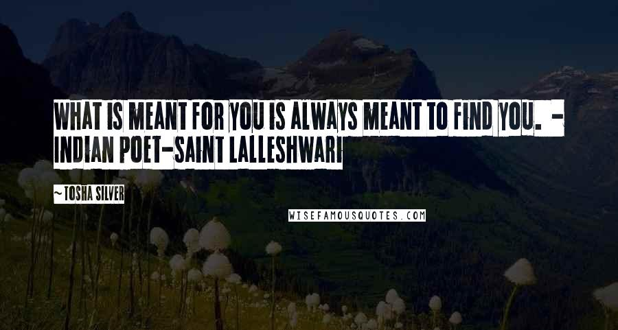 Tosha Silver quotes: What is meant for you is always meant to find you. - Indian poet-saint Lalleshwari