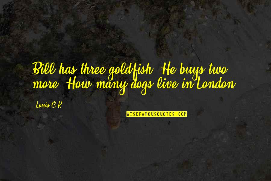 Toss Aside Quotes By Louis C.K.: Bill has three goldfish. He buys two more.