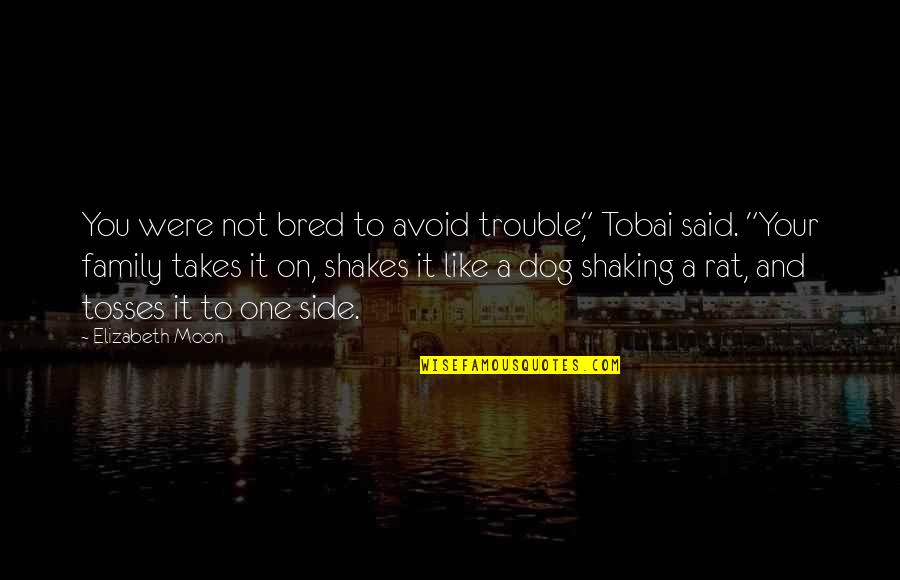 "Tosses Quotes By Elizabeth Moon: You were not bred to avoid trouble,"" Tobai"
