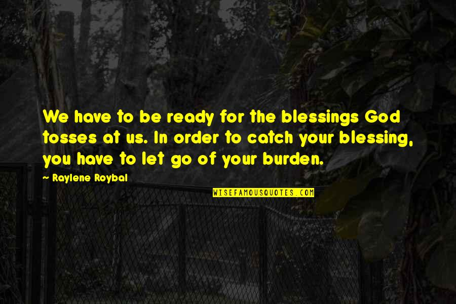 Tosses Quotes By Raylene Roybal: We have to be ready for the blessings