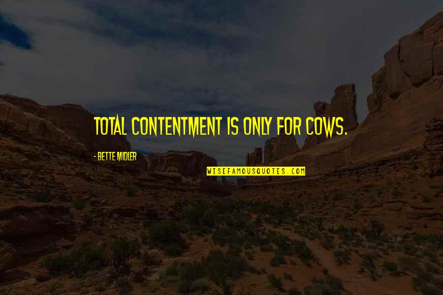 Total Quotes By Bette Midler: Total contentment is only for cows.