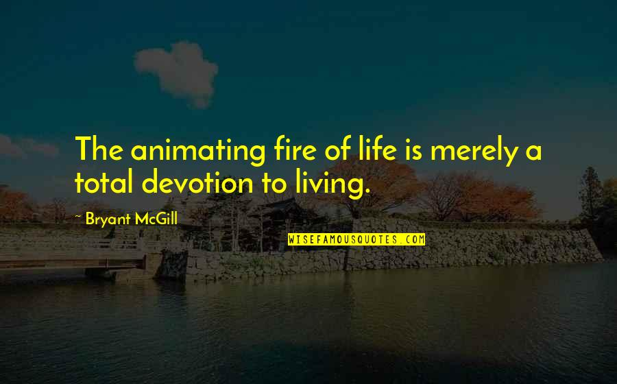 Total Quotes By Bryant McGill: The animating fire of life is merely a