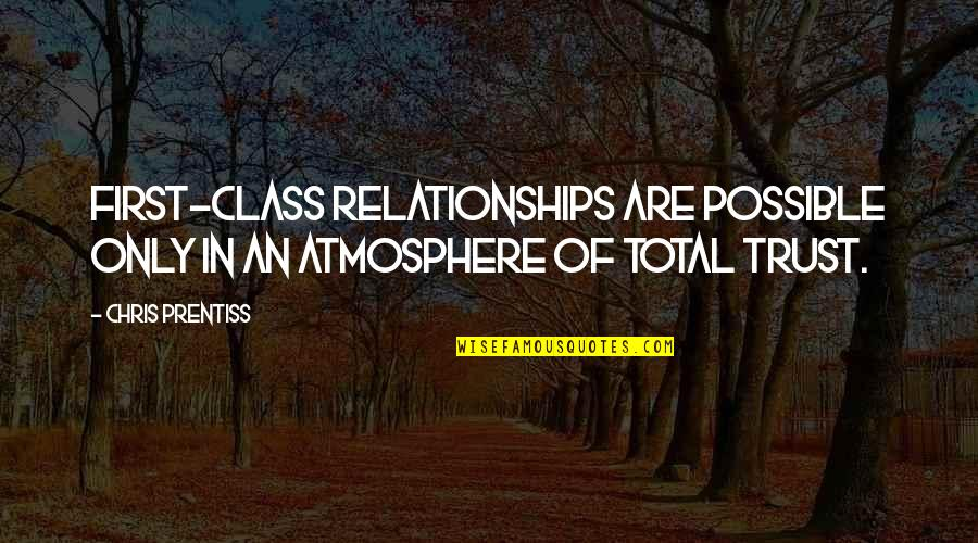 Total Quotes By Chris Prentiss: First-class relationships are possible only in an atmosphere