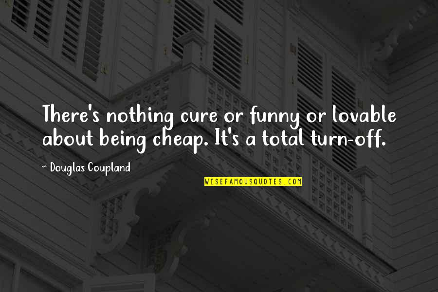 Total Quotes By Douglas Coupland: There's nothing cure or funny or lovable about