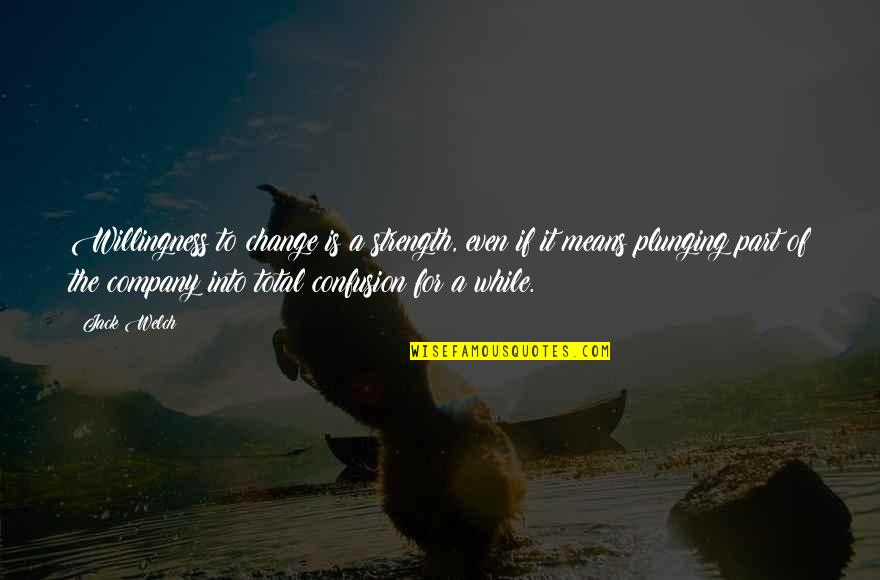 Total Quotes By Jack Welch: Willingness to change is a strength, even if