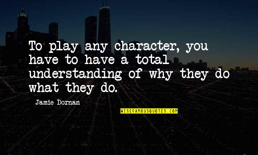 Total Quotes By Jamie Dornan: To play any character, you have to have