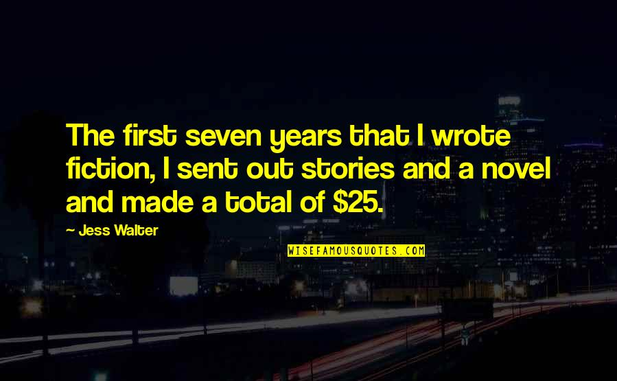 Total Quotes By Jess Walter: The first seven years that I wrote fiction,