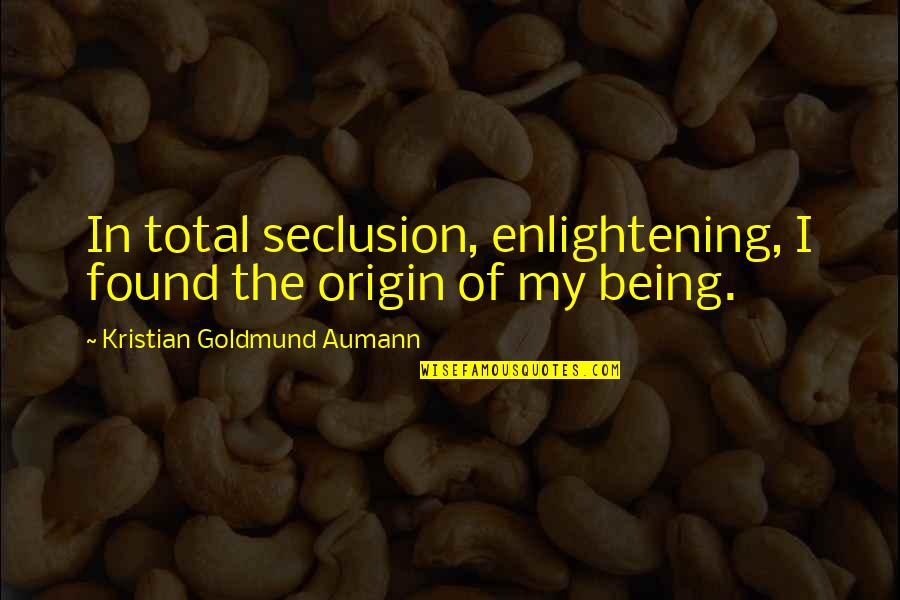 Total Quotes By Kristian Goldmund Aumann: In total seclusion, enlightening, I found the origin