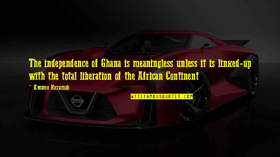 Total Quotes By Kwame Nkrumah: The independence of Ghana is meaningless unless it