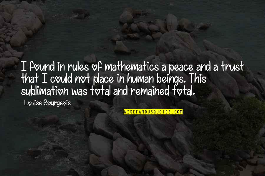 Total Quotes By Louise Bourgeois: I found in rules of mathematics a peace