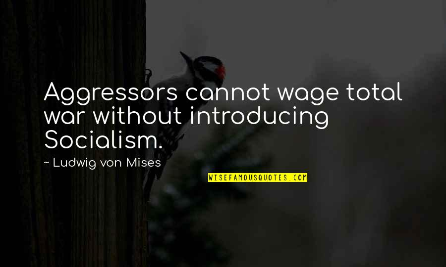 Total Quotes By Ludwig Von Mises: Aggressors cannot wage total war without introducing Socialism.