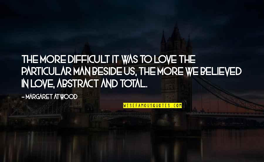 Total Quotes By Margaret Atwood: The more difficult it was to love the