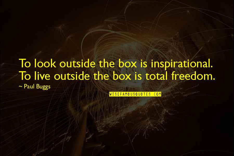 Total Quotes By Paul Buggs: To look outside the box is inspirational. To
