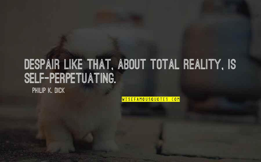 Total Quotes By Philip K. Dick: Despair like that, about total reality, is self-perpetuating.