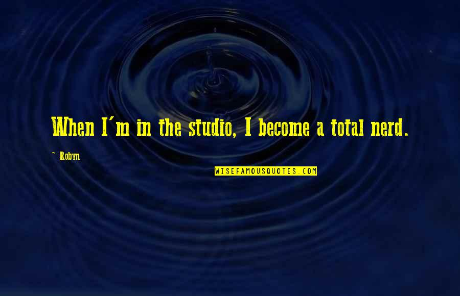 Total Quotes By Robyn: When I'm in the studio, I become a