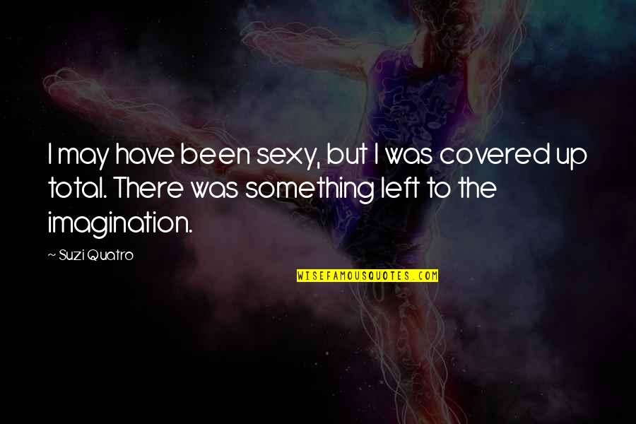 Total Quotes By Suzi Quatro: I may have been sexy, but I was