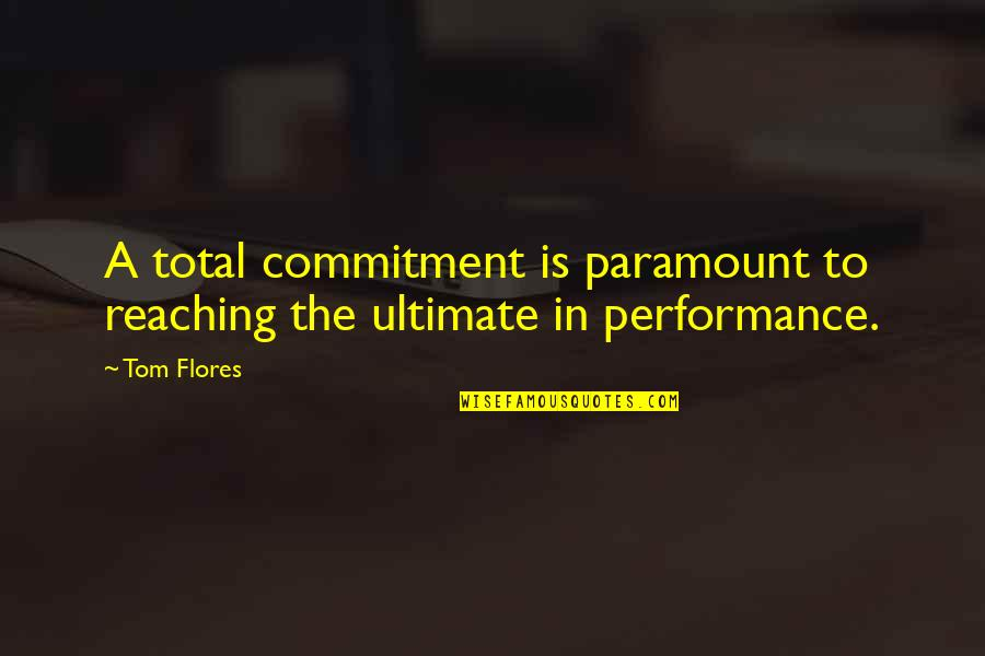 Total Quotes By Tom Flores: A total commitment is paramount to reaching the