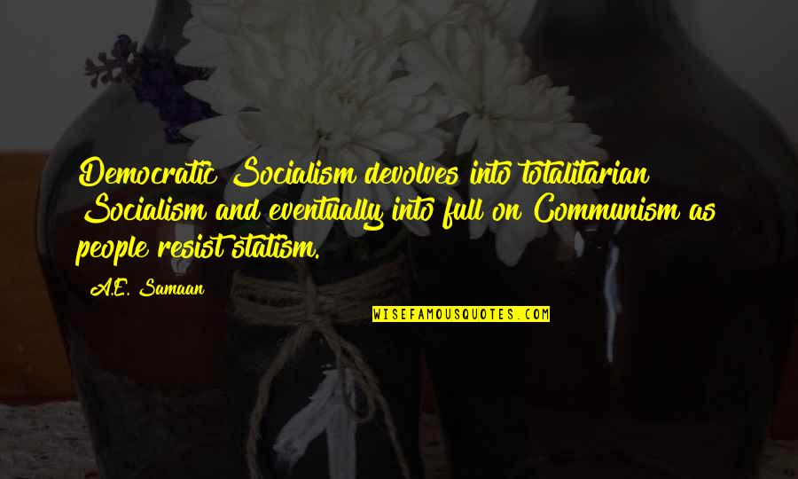 Totalitarian's Quotes By A.E. Samaan: Democratic Socialism devolves into totalitarian Socialism and eventually