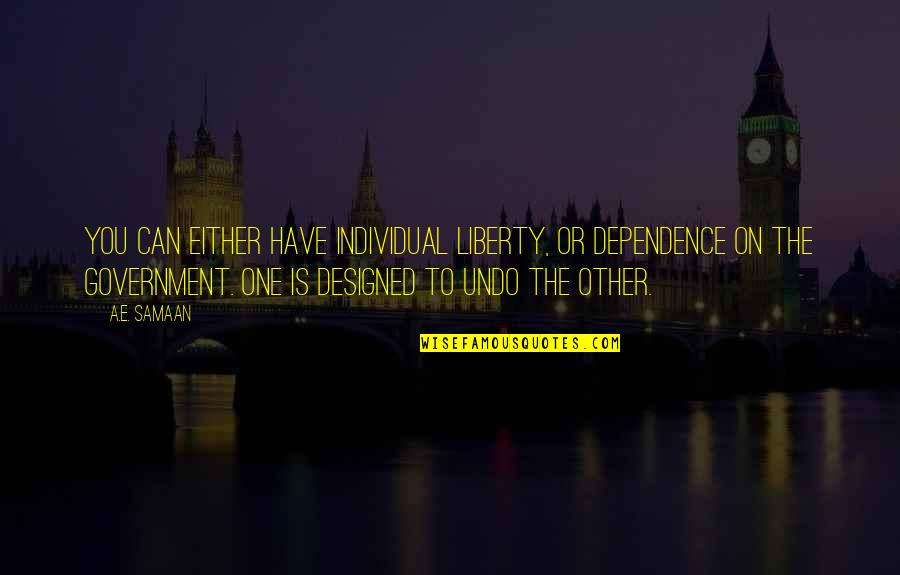 Totalitarian's Quotes By A.E. Samaan: You can either have individual liberty, or dependence