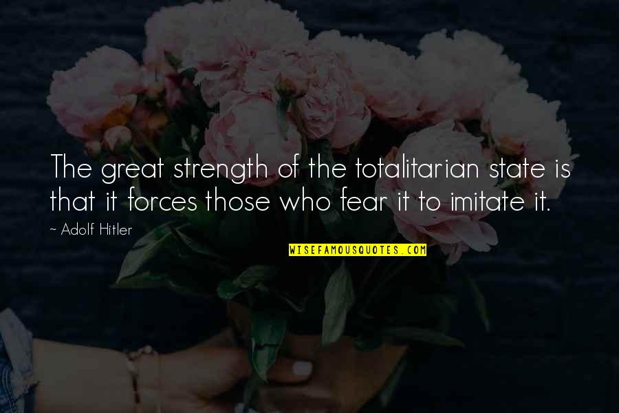 Totalitarian's Quotes By Adolf Hitler: The great strength of the totalitarian state is