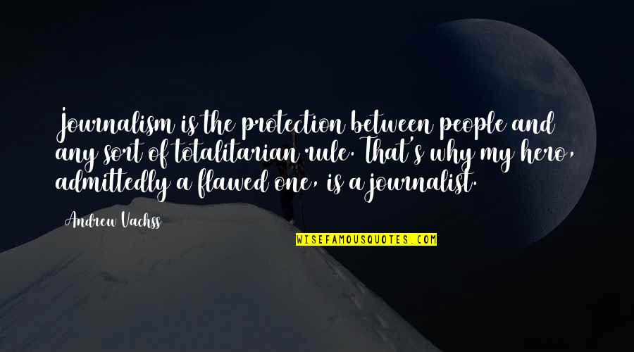 Totalitarian's Quotes By Andrew Vachss: Journalism is the protection between people and any