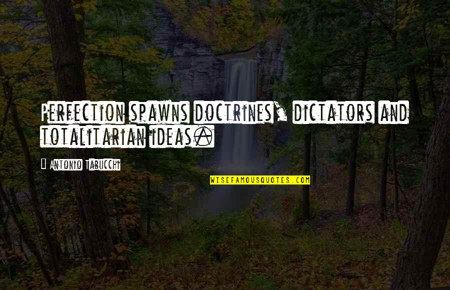Totalitarian's Quotes By Antonio Tabucchi: Perfection spawns doctrines, dictators and totalitarian ideas.