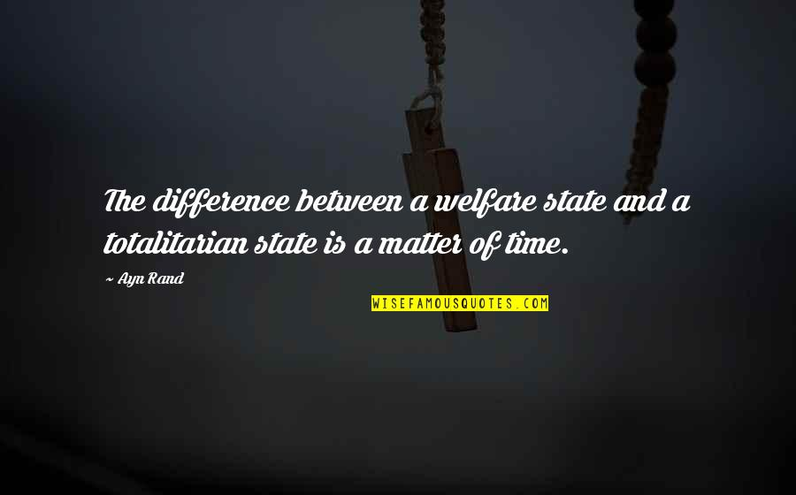 Totalitarian's Quotes By Ayn Rand: The difference between a welfare state and a