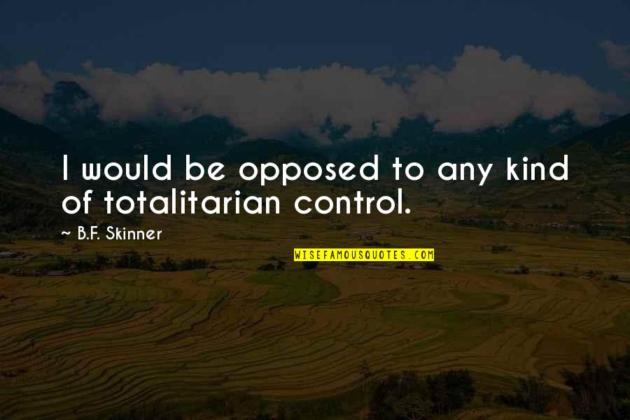 Totalitarian's Quotes By B.F. Skinner: I would be opposed to any kind of