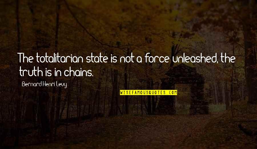 Totalitarian's Quotes By Bernard-Henri Levy: The totalitarian state is not a force unleashed,